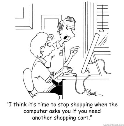 """I think it's time to stop shopping when the computer asks you if you need another shopping cart."""